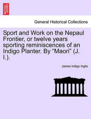Sport and Work on the Nepaul Frontier, or Twelve Years Sporting Reminiscences of an Indigo Planter. by  Maori  (J. I.).