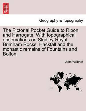 The Pictorial Pocket Guide to Ripon and Harrogate. with Topographical Observations on Studley-Royal, Brimham Rocks, Hackfall and the Monastic Remains of Fountains and Bolton.
