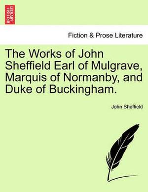 The Works of John Sheffield Earl of Mulgrave, Marquis of Normanby, and Duke of Buckingham.