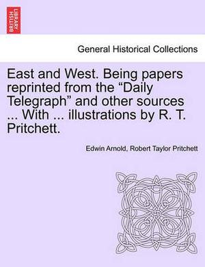 East and West. Being Papers Reprinted from the Daily Telegraph and Other Sources ... with ... Illustrations by R. T. Pritchett.