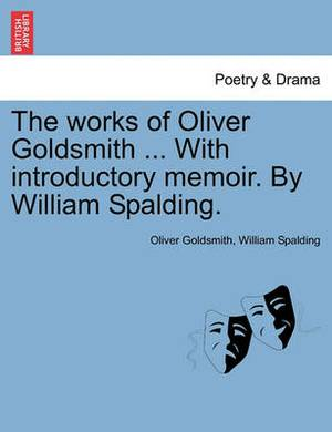 The Works of Oliver Goldsmith ... with Introductory Memoir. by William Spalding.