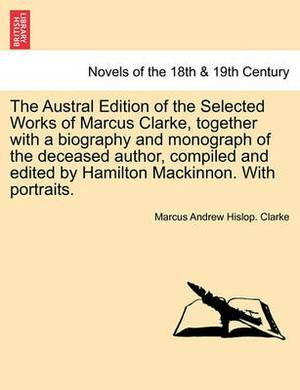 The Austral Edition of the Selected Works of Marcus Clarke, Together with a Biography and Monograph of the Deceased Author, Compiled and Edited by Hamilton MacKinnon. with Portraits.