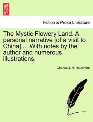The Mystic Flowery Land. a Personal Narrative [Of a Visit to China] ... with Notes by the Author and Numerous Illustrations.
