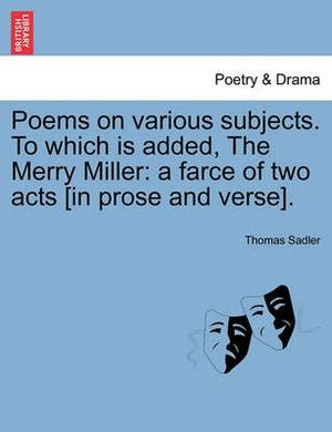 Poems on Various Subjects. to Which Is Added, the Merry Miller: A Farce of Two Acts [In Prose and Verse].