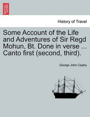 Some Account of the Life and Adventures of Sir Regd Mohun, BT. Done in Verse ... Canto First (Second, Third).