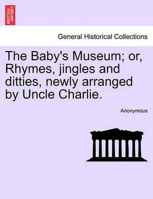 The Baby's Museum; Or, Rhymes, Jingles and Ditties, Newly Arranged by Uncle Charlie.