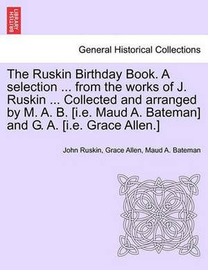 The Ruskin Birthday Book. a Selection ... from the Works of J. Ruskin ... Collected and Arranged by M. A. B. [I.E. Maud A. Bateman] and G. A. [I.E. Grace Allen.]