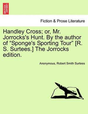 Handley Cross; Or, Mr. Jorrocks's Hunt. by the Author of  Sponge's Sporting Tour  [R. S. Surtees.] the Jorrocks Edition.