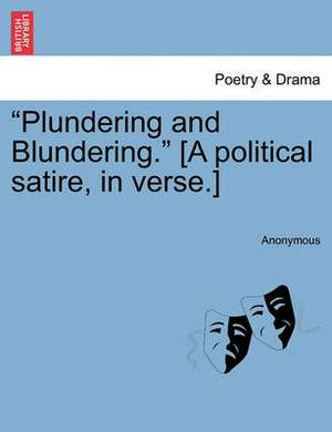 Plundering and Blundering. [A Political Satire, in Verse.]