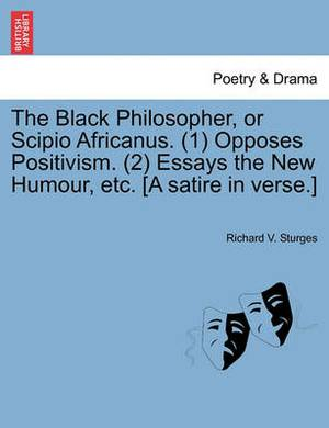 The Black Philosopher, or Scipio Africanus. (1) Opposes Positivism. (2) Essays the New Humour, Etc. [A Satire in Verse.]