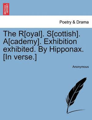 The R[oyal]. S[cottish]. A[cademy]. Exhibition Exhibited. by Hipponax. [In Verse.]