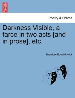Darkness Visible, a Farce in Two Acts [And in Prose], Etc.