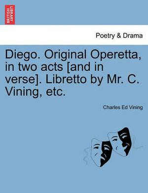 Diego. Original Operetta, in Two Acts [And in Verse]. Libretto by Mr. C. Vining, Etc.