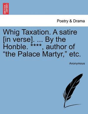 Whig Taxation. a Satire [In Verse]. ... by the Honble. ****, Author of  The Palace Martyr,  Etc.