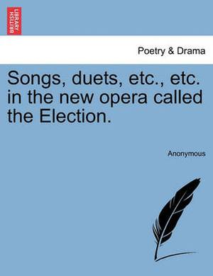 Songs, Duets, Etc., Etc. in the New Opera Called the Election.