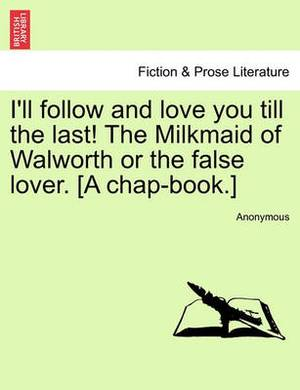 I'll Follow and Love You Till the Last! the Milkmaid of Walworth or the False Lover. [A Chap-Book.]