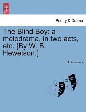 The Blind Boy: A Melodrama, in Two Acts, Etc. [By W. B. Hewetson.]