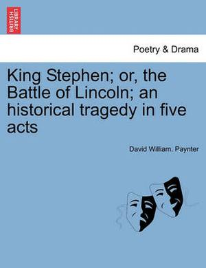 King Stephen; Or, the Battle of Lincoln; An Historical Tragedy in Five Acts