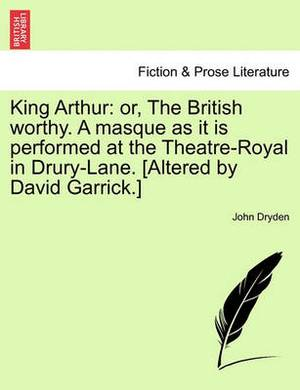 King Arthur: Or, the British Worthy. a Masque as It Is Performed at the Theatre-Royal in Drury-Lane. [Altered by David Garrick.]
