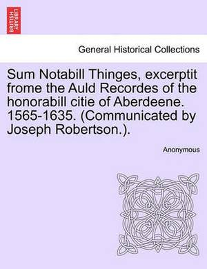 Sum Notabill Thinges, Excerptit Frome the Auld Recordes of the Honorabill Citie of Aberdeene. 1565-1635. (Communicated by Joseph Robertson.).