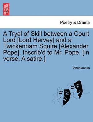 A Tryal of Skill Between a Court Lord [Lord Hervey] and a Twickenham Squire [Alexander Pope]. Inscrib'd to Mr. Pope. [In Verse. a Satire.]