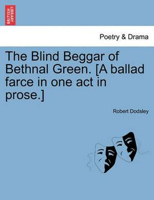 The Blind Beggar of Bethnal Green. [A Ballad Farce in One Act in Prose.]