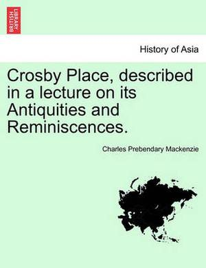 Crosby Place, Described in a Lecture on Its Antiquities and Reminiscences.