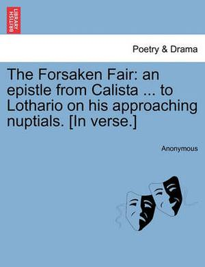 The Forsaken Fair: An Epistle from Calista ... to Lothario on His Approaching Nuptials. [In Verse.]