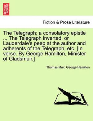 The Telegraph; A Consolatory Epistle ... the Telegraph Inverted, or Lauderdale's Peep at the Author and Adherents of the Telegraph, Etc. [In Verse. by George Hamilton, Minister of Gladsmuir.]