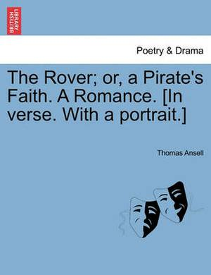 The Rover; Or, a Pirate's Faith. a Romance. [In Verse. with a Portrait.]