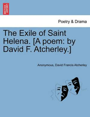 The Exile of Saint Helena. [A Poem: By David F. Atcherley.]