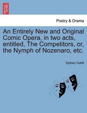 An Entirely New and Original Comic Opera, in Two Acts, Entitled, the Competitors, Or, the Nymph of Nozenaro, Etc.