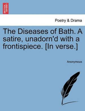The Diseases of Bath. a Satire, Unadorn'd with a Frontispiece. [In Verse.]