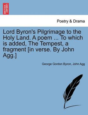 Lord Byron's Pilgrimage to the Holy Land. a Poem ... to Which Is Added, the Tempest, a Fragment [In Verse. by John Agg.]