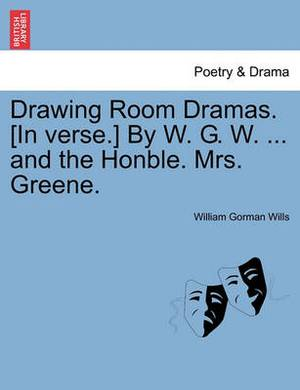 Drawing Room Dramas. [In Verse.] by W. G. W. ... and the Honble. Mrs. Greene.