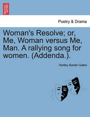 Woman's Resolve; Or, Me, Woman Versus Me, Man. a Rallying Song for Women. (Addenda.).