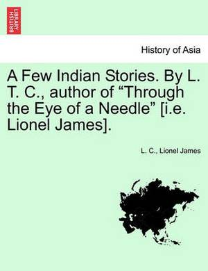 A Few Indian Stories. by L. T. C., Author of  Through the Eye of a Needle  [I.E. Lionel James].