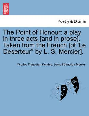 The Point of Honour: A Play in Three Acts [And in Prose]. Taken from the French [Of 'le Deserteur  by L. S. Mercier].