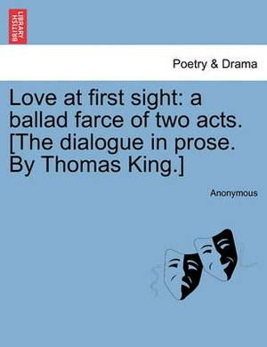 Love at First Sight: A Ballad Farce of Two Acts. [The Dialogue in Prose. by Thomas King.]