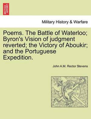 Poems. the Battle of Waterloo; Byron's Vision of Judgment Reverted; The Victory of Aboukir; And the Portuguese Expedition.