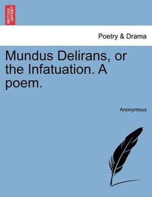 Mundus Delirans, or the Infatuation. a Poem.
