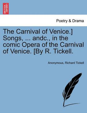 The Carnival of Venice.] Songs, ... Andc., in the Comic Opera of the Carnival of Venice. [by R. Tickell.
