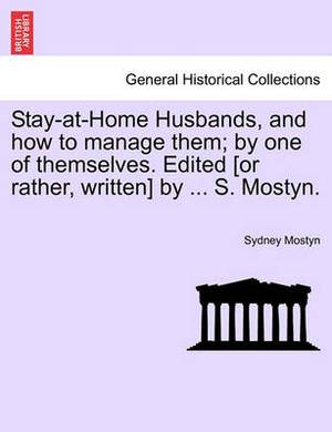 Stay-At-Home Husbands, and How to Manage Them; By One of Themselves. Edited [Or Rather, Written] by ... S. Mostyn.