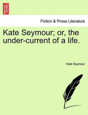 Kate Seymour; Or, the Under-Current of a Life.
