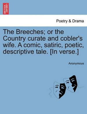 The Breeches; Or the Country Curate and Cobler's Wife. a Comic, Satiric, Poetic, Descriptive Tale. [In Verse.]