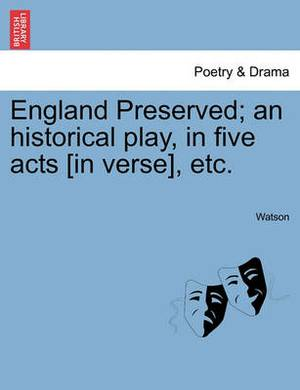 England Preserved; An Historical Play, in Five Acts [In Verse], Etc.