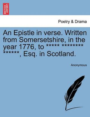 An Epistle in Verse. Written from Somersetshire, in the Year 1776, to ***** ******** ******, Esq. in Scotland.