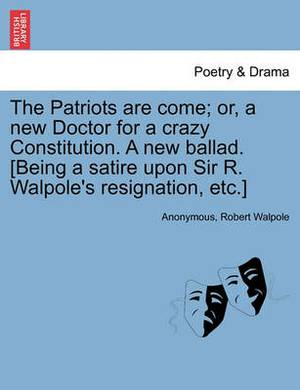 The Patriots Are Come; Or, a New Doctor for a Crazy Constitution. a New Ballad. [Being a Satire Upon Sir R. Walpole's Resignation, Etc.]