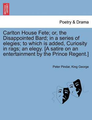 Carlton House Fete; Or, the Disappointed Bard; In a Series of Elegies; To Which Is Added, Curiosity in Rags; An Elegy. [A Satire on an Entertainment by the Prince Regent.]