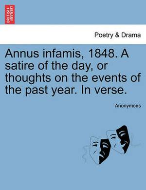 Annus Infamis, 1848. a Satire of the Day, or Thoughts on the Events of the Past Year. in Verse.